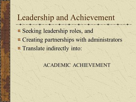 Leadership and Achievement Seeking leadership roles, and Creating partnerships with administrators Translate indirectly into: ACADEMIC ACHIEVEMENT.