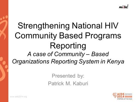 Www.aids2014.org Strengthening National HIV Community Based Programs Reporting A case of Community – Based Organizations Reporting System in Kenya Presented.