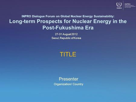 Presenter Organization/ Country INPRO Dialogue Forum on Global Nuclear Energy Sustainability: Long-term Prospects for Nuclear Energy in the Post-Fukushima.