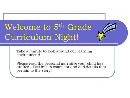 Welcome to 5 th Grade Curriculum Night! Take a minute to look around our learning environment! Please read the personal narrative your child has drafted.