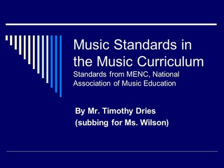 Music Standards in the Music Curriculum Standards from MENC, National Association of Music Education By Mr. Timothy Dries (subbing for Ms. Wilson)
