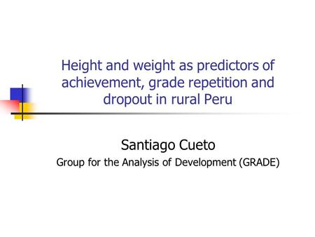 Height and weight as predictors of achievement, grade repetition and dropout in rural Peru Santiago Cueto Group for the Analysis of Development (GRADE)