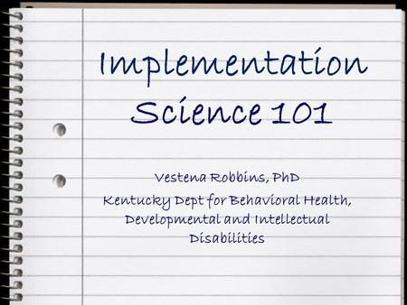 Implementation Science 101 Vestena Robbins, PhD Kentucky Dept for Behavioral Health, Developmental and Intellectual Disabilities.