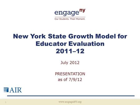 Www.engageNY.org 1 New York State Growth Model for Educator Evaluation 2011–12 July 2012 PRESENTATION as of 7/9/12.