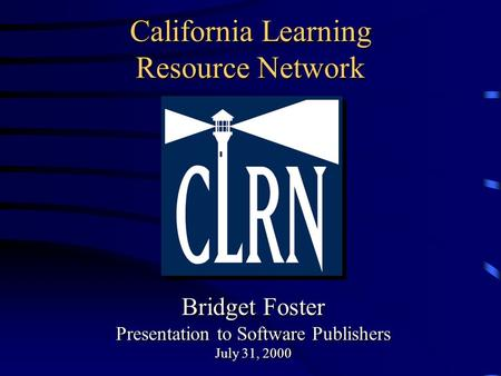 California Learning Resource Network Bridget Foster Presentation to Software Publishers July 31, 2000 Bridget Foster Presentation to Software Publishers.