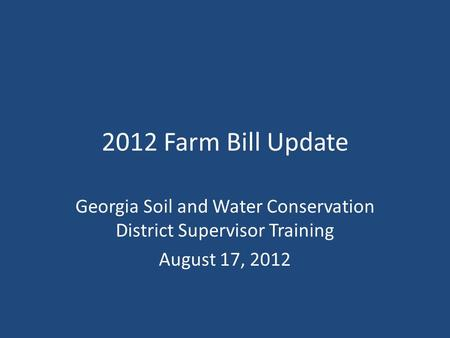 2012 Farm Bill Update Georgia Soil and Water Conservation District Supervisor Training August 17, 2012.