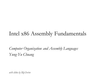 Intel x86 Assembly Fundamentals Computer Organization and Assembly Languages Yung-Yu Chuang with slides by Kip Irvine.