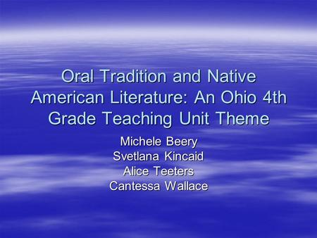 Oral Tradition and Native American Literature: An Ohio 4th Grade Teaching Unit Theme Michele Beery Svetlana Kincaid Alice Teeters Cantessa Wallace.