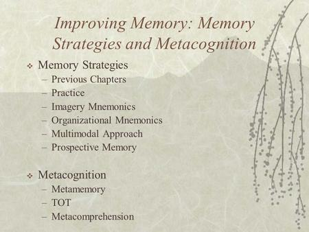 Improving Memory: Memory Strategies and Metacognition  Memory Strategies –Previous Chapters –Practice –Imagery Mnemonics –Organizational Mnemonics –Multimodal.