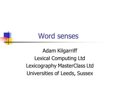 Word senses Adam Kilgarriff Lexical Computing Ltd Lexicography MasterClass Ltd Universities of Leeds, Sussex.