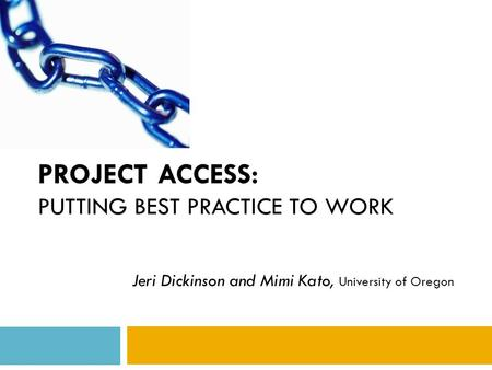 PROJECT ACCESS: PUTTING BEST PRACTICE TO WORK Jeri Dickinson and Mimi Kato, University of Oregon.