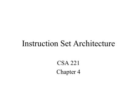 Instruction Set Architecture CSA 221 Chapter 4. Instruction Set Architecture The Instruction Set Architecture (ISA) view of a machine corresponds to the.