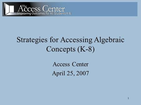 1 Strategies for Accessing Algebraic Concepts (K-8) Access Center April 25, 2007.