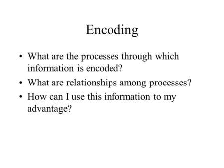 Encoding What are the processes through which information is encoded? What are relationships among processes? How can I use this information to my advantage?