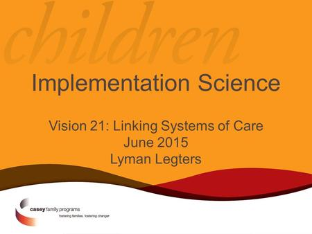Implementation Science Vision 21: Linking Systems of Care June 2015 Lyman Legters.
