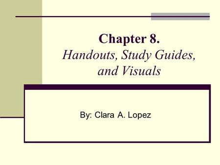 Chapter 8. Handouts, Study Guides, and Visuals By: Clara A. Lopez.