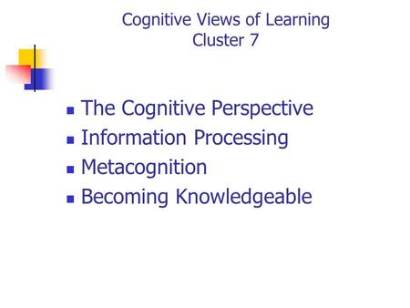 Cognitive Views of Learning Cluster 7 The Cognitive Perspective Information Processing Metacognition Becoming Knowledgeable.