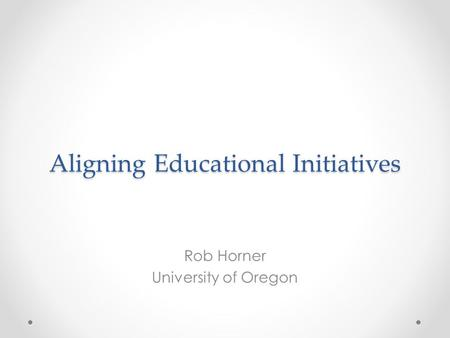 Aligning Educational Initiatives Rob Horner University of Oregon.