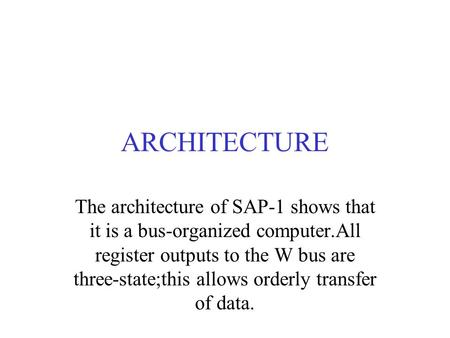 ARCHITECTURE The architecture of SAP-1 shows that it is a bus-organized computer.All register outputs to the W bus are three-state;this allows orderly.