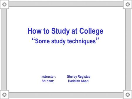 "How to Study at College "" Some study techniques "" Instructor: Shelby Registad Student: Haddish Abadi."
