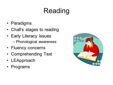 Reading Paradigms Chall's stages to reading Early Literacy Issues –Phonological awareness Fluency concerns Comprehending Text LEApproach Programs.