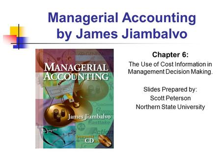 Managerial Accounting by James Jiambalvo Chapter 6: The Use of Cost Information in Management Decision Making. Slides Prepared by: Scott Peterson Northern.