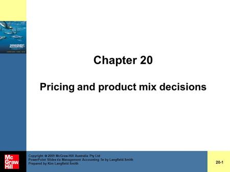 Chapter 20 Pricing and product mix decisions 20-1 Copyright  2009 McGraw-Hill Australia Pty Ltd PowerPoint Slides t/a Management Accounting 5e by Langfield-Smith.