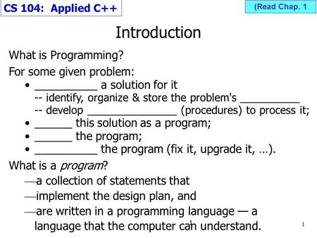 Introduction CS 104: Applied C++ What is Programming? For some given problem: __________ a solution for it -- identify, organize & store the problem's.