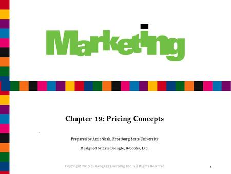1 Chapter 19: Pricing Concepts Prepared by Amit Shah, Frostburg State University Designed by Eric Brengle, B-books, Ltd. Copyright 2010 by Cengage Learning.
