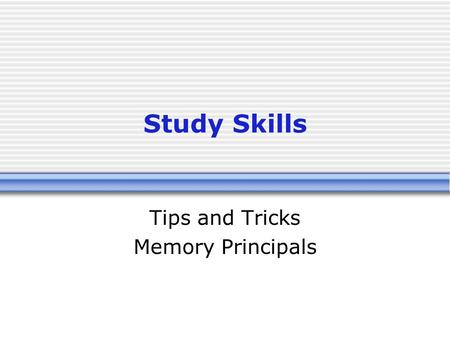 Study Skills Tips and Tricks Memory Principals. Objectives Consider the techniques of a powerful memory Organize material as a method of remembering Become.