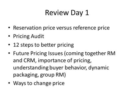Review Day 1 Reservation price versus reference price Pricing Audit 12 steps to better pricing Future Pricing Issues (coming together RM and CRM, importance.