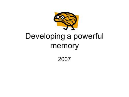 Developing a powerful memory 2007. Introduction Memory works like a bank. You can get to it, only if you put it there. If you didn't deposit it, you can't.