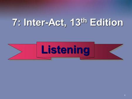 1 Listening Listening 7: Inter-Act, 13 th Edition 7: Inter-Act, 13 th Edition.