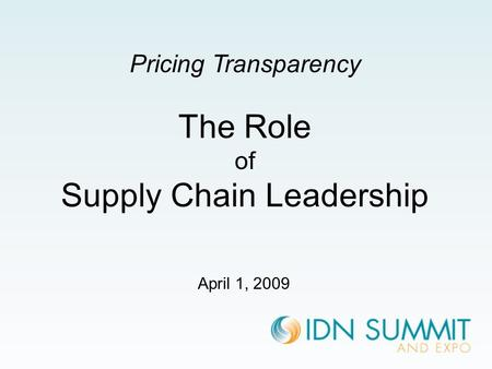 April 1, 2009 Pricing Transparency The Role of Supply Chain Leadership.