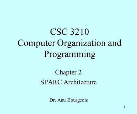 CSC 3210 Computer Organization and Programming Chapter 2 SPARC Architecture Dr. Anu Bourgeois 1.