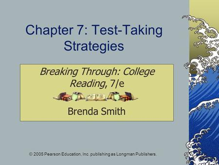 © 2005 Pearson Education, Inc. publishing as Longman Publishers. Chapter 7: Test-Taking Strategies Breaking Through: College Reading, 7/e Brenda Smith.