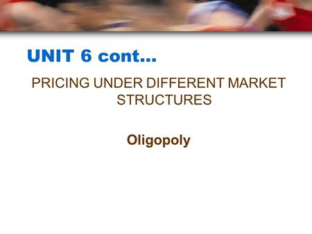 UNIT 6 cont… PRICING UNDER DIFFERENT MARKET STRUCTURES Oligopoly.