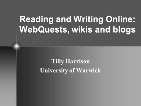 Reading and Writing Online: WebQuests, wikis and blogs Tilly Harrison University of Warwick.