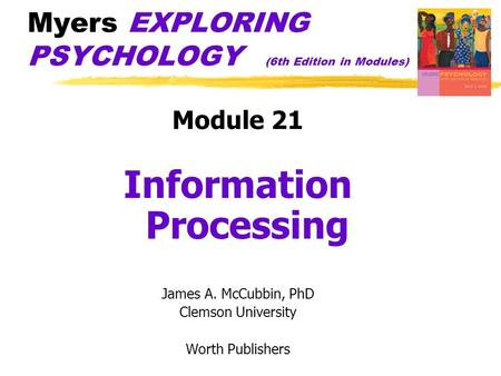 Myers EXPLORING PSYCHOLOGY (6th Edition in Modules) Module 21 Information Processing James A. McCubbin, PhD Clemson University Worth Publishers.