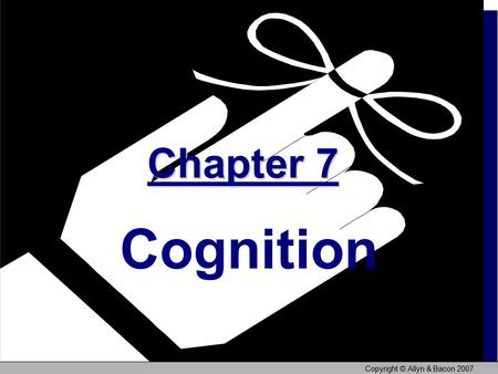 Copyright © Allyn & Bacon 2007 Chapter 7 Chapter 7 Cognition.