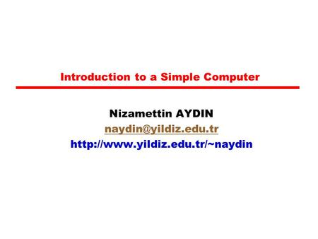 Introduction to a Simple Computer Nizamettin AYDIN