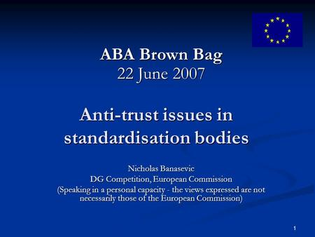 1 Anti-trust issues in standardisation bodies Nicholas Banasevic DG Competition, European Commission (Speaking in a personal capacity - the views expressed.