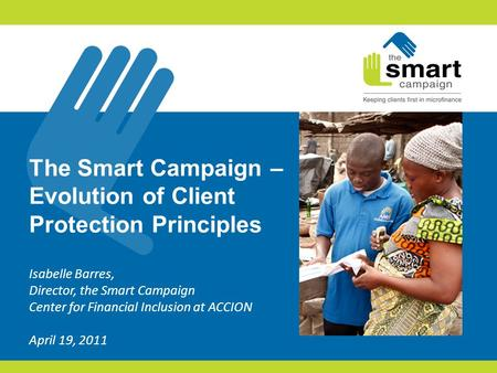 The Smart Campaign – Evolution of Client Protection Principles Isabelle Barres, Director, the Smart Campaign Center for Financial Inclusion at ACCION April.
