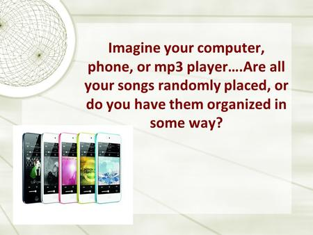 Imagine your computer, phone, or mp3 player….Are all your songs randomly placed, or do you have them organized in some way?