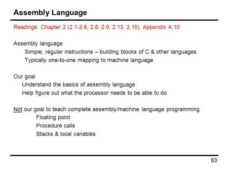 83 Assembly Language Readings: Chapter 2 (2.1-2.6, 2.8, 2.9, 2.13, 2.15), Appendix A.10 Assembly language Simple, regular instructions – building blocks.