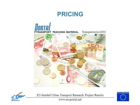 PRICING Transparencies 2003 EU-funded Urban Transport Research Project Results www.eu-portal.net TRANSPORT TEACHING MATERIAL.