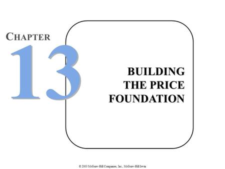 © 2003 McGraw-Hill Companies, Inc., McGraw-Hill/Irwin BUILDING THE PRICE FOUNDATION 13 C HAPTER.