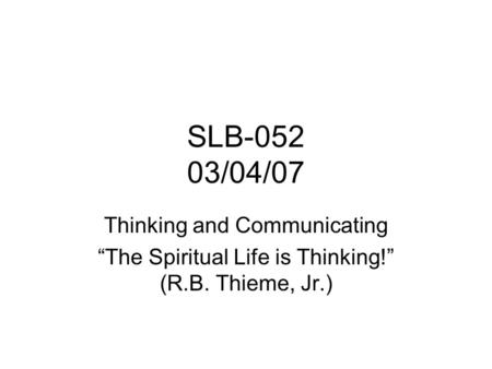 "SLB-052 03/04/07 Thinking and <strong>Communicating</strong> ""The Spiritual Life is Thinking!"" (R.B. Thieme, Jr.)"