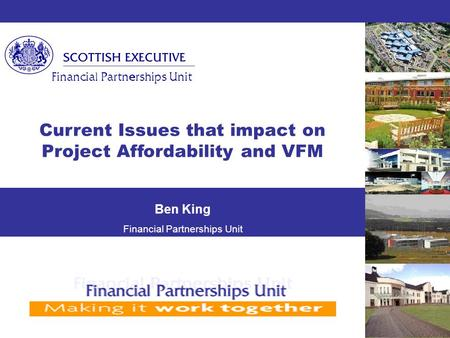  Financial Partnerships Unit Current Issues that impact on Project Affordability and VFM Ben King Financial Partnerships Unit.