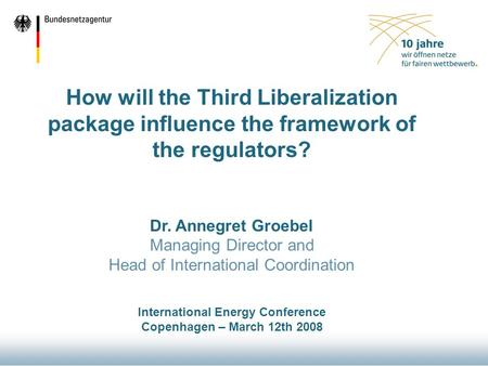 How will the Third Liberalization package influence the framework of the regulators? Dr. Annegret Groebel Managing Director and Head of International Coordination.